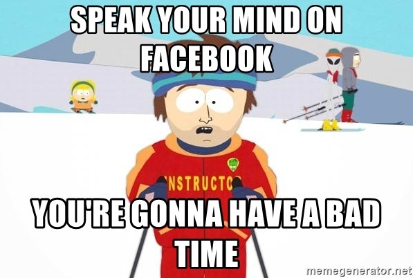 You're gonna have a bad time - speak your mind on facebook you're gonna have a bad time
