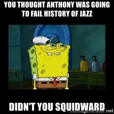 didnt you squidward - You thought Anthony was going to fail History of jazz Didn't you squidward