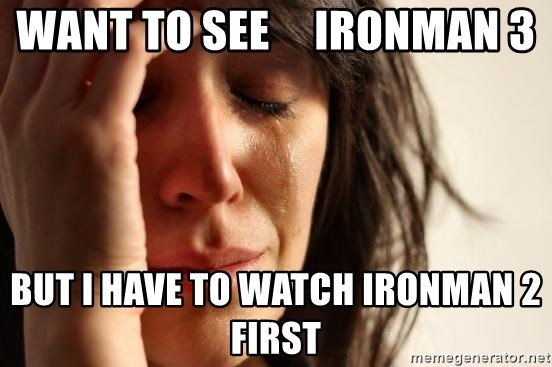 First World Problems - Want to see     ironman 3 But I have to watch ironman 2 first