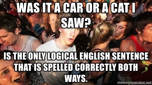 Sudden Realization Ralph - was it a car or a cat i saw? is the only logical english sentence that is spelled correctly both ways.