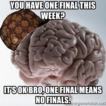 Scumbag Brain - You have one final this week? It's ok bro, one final means no finals.
