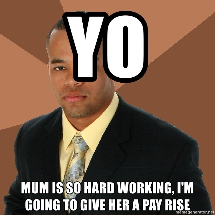Successful Black Man - Yo mum is so hard working, i'm going to give her a pay rise