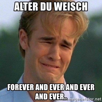 90s Problems - ALTER DU WEISCH FOREVER AND EVER AND EVER AND EVER..