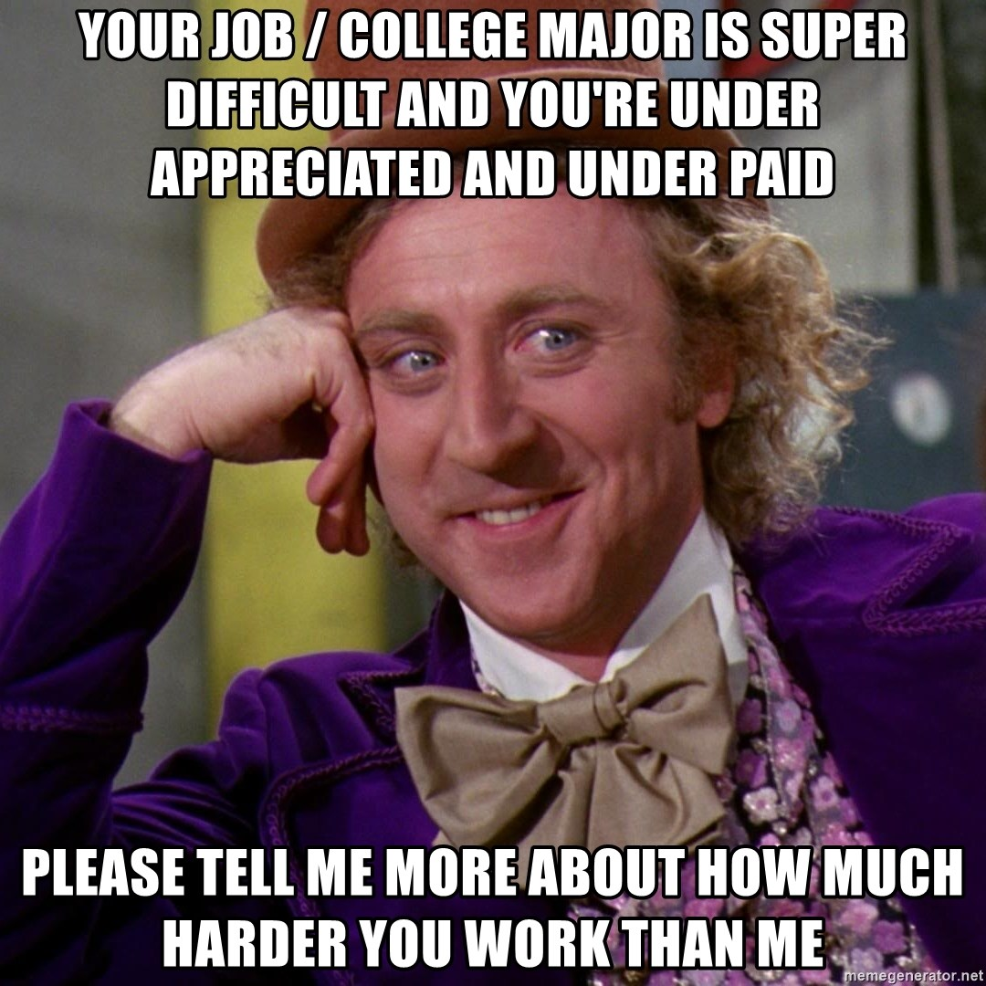 Willy Wonka - Your job / college major is super difficult and you're under APPRECIATED and under paid Please tell me more about how much harder you work than me