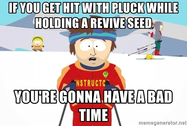 You're gonna have a bad time - If you get hit with pluck while holding a revive seed you're gonna have a bad time