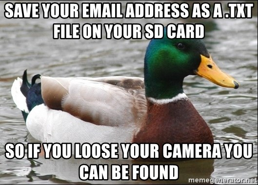 Actual Advice Mallard 1 - save your email ADDRESS as a .txt file on your sd card so if you loose your camera you can be found