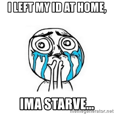 Crying face - I LEFT MY ID AT HOME,  IMA STARVE…