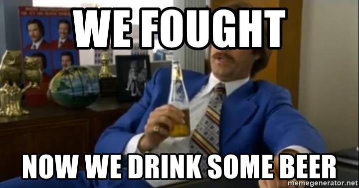 That escalated quickly-Ron Burgundy - WE FOUGHT NOW WE DRINK SOME BEER