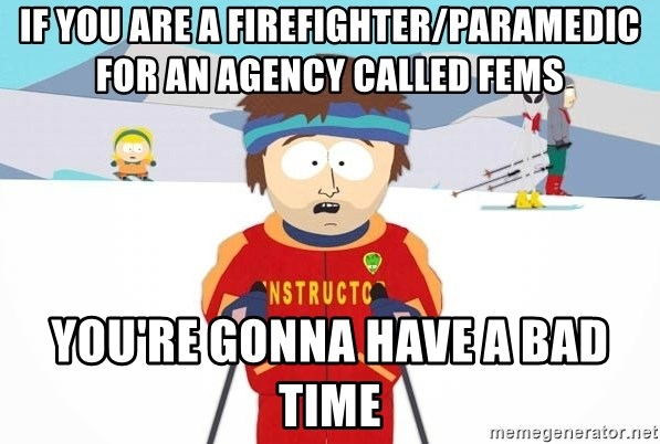 You're gonna have a bad time - if you are a firefighter/paramedic for an agency called fems you're gonna have a bad time
