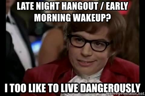 I too like to live dangerously - Late night hangout / early morning wakeup?