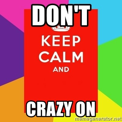 Keep calm and - DON'T CRAZY ON