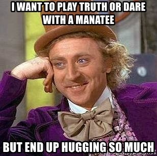 Willy Wonka - i want to play truth or dare with a manatee but end up hugging so much