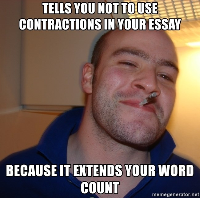 Good Guy Greg - Tells you not to use contractions in your essay Because it extends your word count
