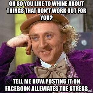 Willy Wonka - oh so you like to whine about things that don't work out for you? tell me how posting it on facebook alleviates the stress