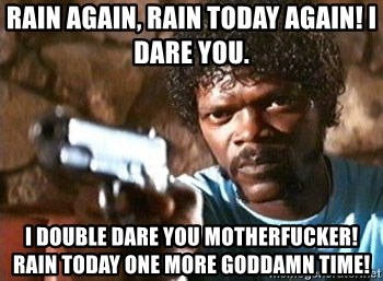 Pulp Fiction - Rain again, rain today again! I dare you. I double dare you motherfucker! Rain today one more goddamn time!