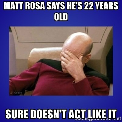 Picard facepalm  - MATT ROSA SAYS HE'S 22 YEARS OLD SURE DOESN'T ACT LIKE IT