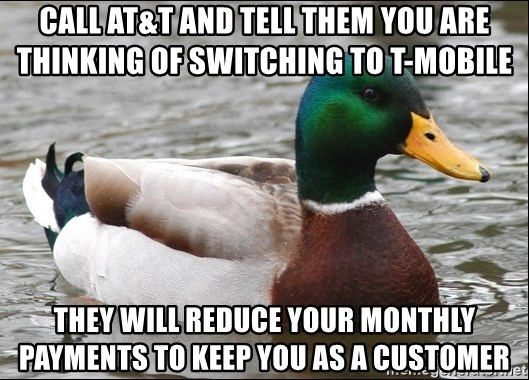 Actual Advice Mallard 1 - Call AT&T and tell them you are thinking of switching to t-mobile They will reduce your monthly payments to keep you as a customer
