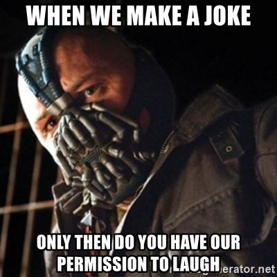Only then you have my permission to die - WHEN WE MAKE A JOKE ONLY THEN DO YOU HAVE OUR PERMISSION TO LAUGH