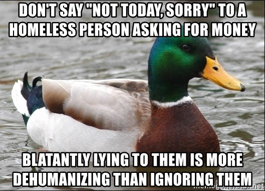 """Actual Advice Mallard 1 - don't say """"not today, sorrY"""" to a homeless person asking for money blatantly lying to them is more dehumanizing than ignoring them"""