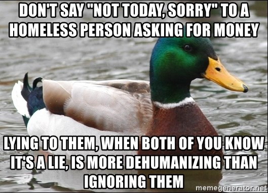 """Actual Advice Mallard 1 - don't say """"not today, sorry"""" to a homeless person asking for money lying to them, when both of you know it's a lie, is more dehumanizing than ignoring them"""