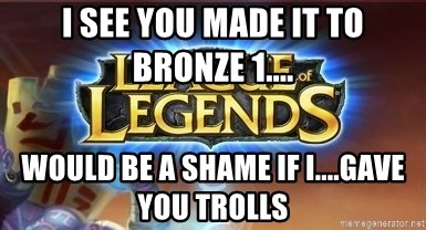 League of legends - I see you made it to bronze 1.... would be a shame if I....gave you trolls
