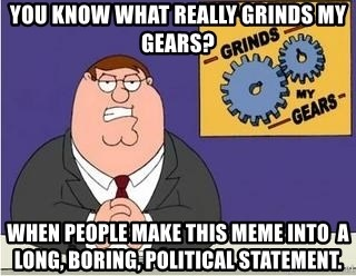 Grinds My Gears - You know what really grinds my gears? When people make this meme into  a long, boring, political statement.