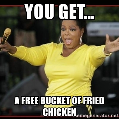 Overly-Excited Oprah!!!  - YOU GET... A FREE BUCKET OF FRIED CHICKEN