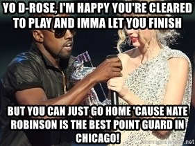 Kanye West Taylor Swift - Yo d-rose, i'm happy you're cleared to play and imma let you finish but you can just go home 'cause nate robinson is the best point guard in chicago!