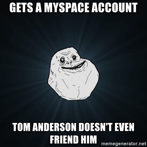 Forever Alone - gets a myspace account tom anderson doesn't even friend him