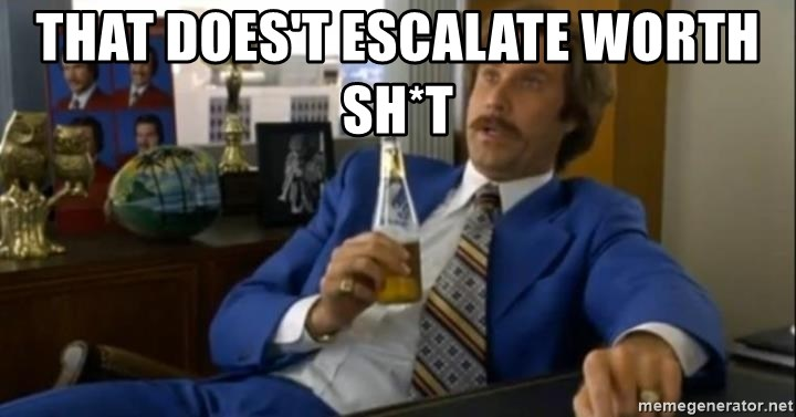 That escalated quickly-Ron Burgundy - That does't escalate worth sh*t
