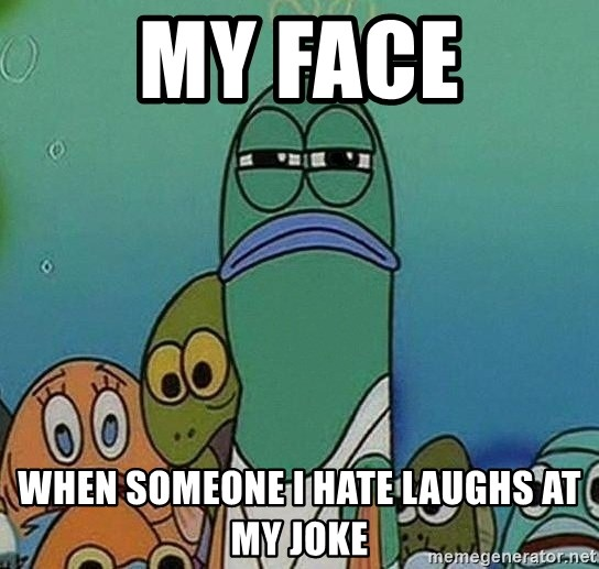 Serious Fish Spongebob - my face WHEN SOMEONE I HATE LAUGHS AT MY JOKE
