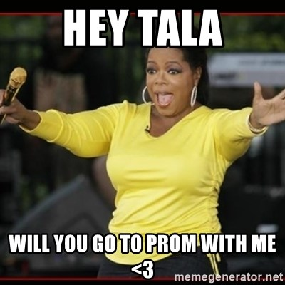 Overly-Excited Oprah!!!  - hey tala will you go to prom with me <3