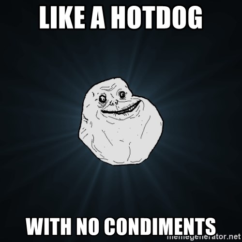 Forever Alone - Like a hotdog with no condiments