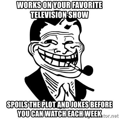 Troll Dad - Works on your favorite television show spoils the plot and jokes before you can watch each week