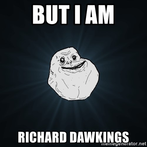Forever Alone - BUT I AM RICHARD DAWKINGS