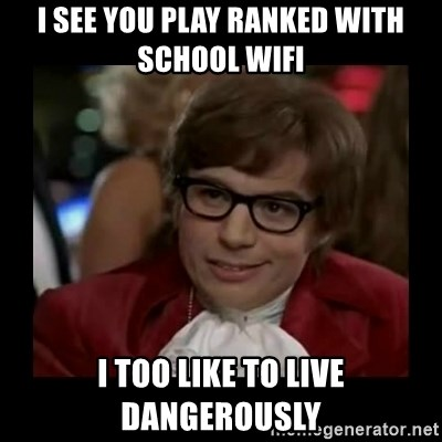 Dangerously Austin Powers - I see you play ranked with school wifi i too like to live dangerously