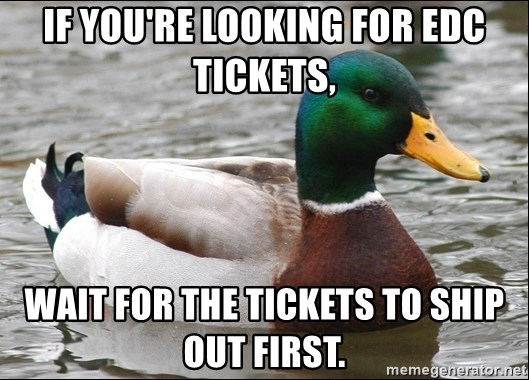 Actual Advice Mallard 1 - IF you're looking for edc tIckets, Wait for the tickets to shIp Out fIrst.