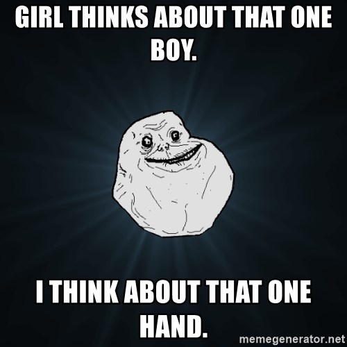 Forever Alone - Girl thinks about that one boy. i think about that one hand.