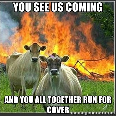 Evil Cows - YOU SEE US COMING AND YOU ALL TOGETHER RUN FOR COVER