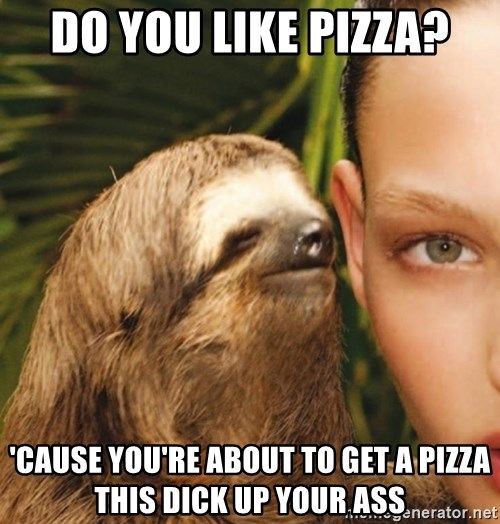 The Rape Sloth - Do you like pizza? 'Cause you're about to get a pizza this dick up your ass