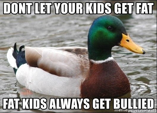 Actual Advice Mallard 1 - Dont let your kids get fat Fat kids always get bullied