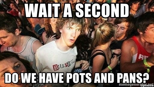 -Sudden Clarity Clarence - Wait a second Do we have pots and pans?