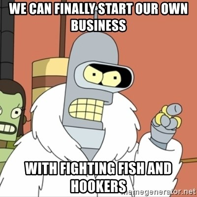 I'll start my own - We can finally start our own business with fighting fish and hookers