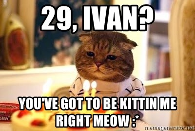 Birthday Cat - 29, ivan? you've got to be kittin me right meow :*