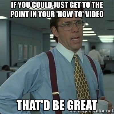 Yeah that'd be great... - If you could just get to the point in your 'how to' video That'd be great
