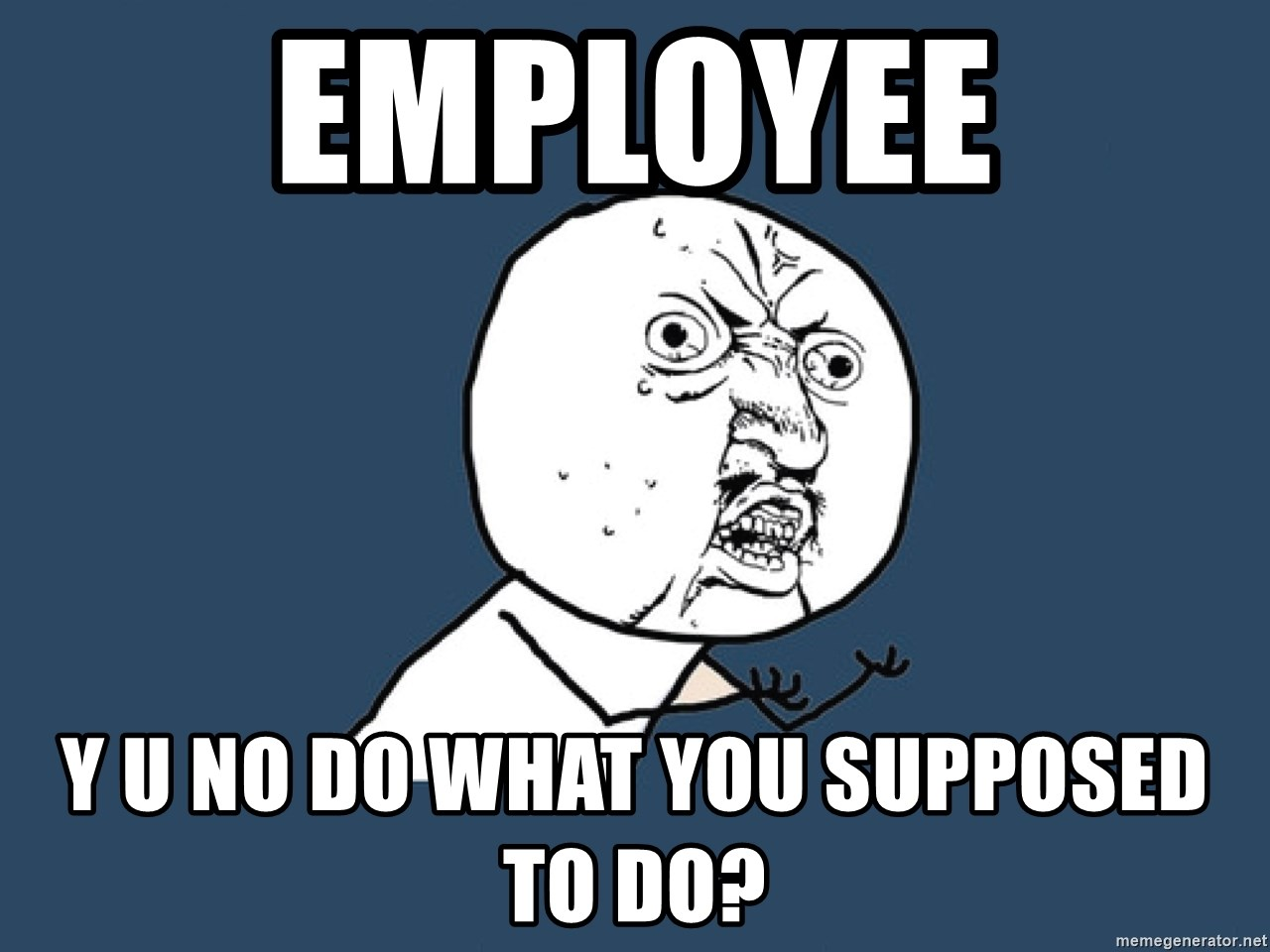 Y U No - employee y u no do what you supposed to do?