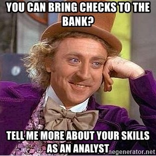Willy Wonka - you can bring checks to the bank? tell me more about your skills as an analyst
