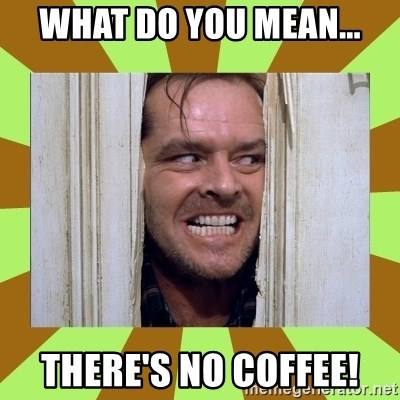 Jack Nicholson in the shining  - WHAT DO YOU MEAN... THERE'S NO COFFEE!