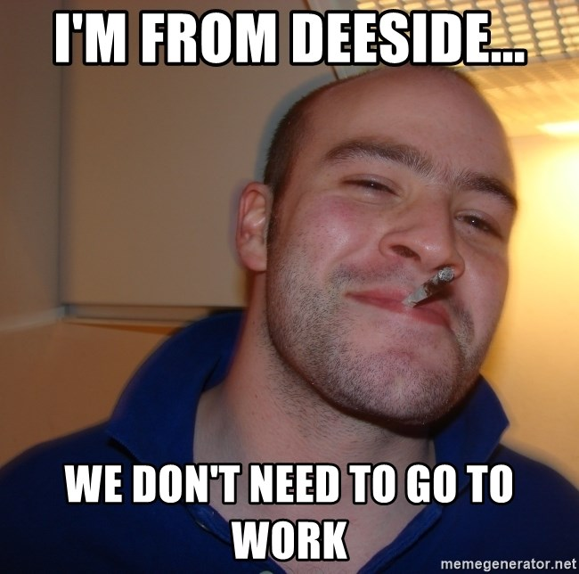Good Guy Greg - I'm from deeside... We don't need to Go to work