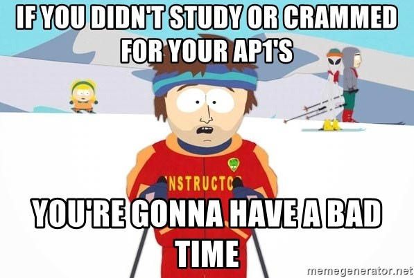 You're gonna have a bad time - If you didn't study or crammed for your AP1's YOU're gonna have a bad time